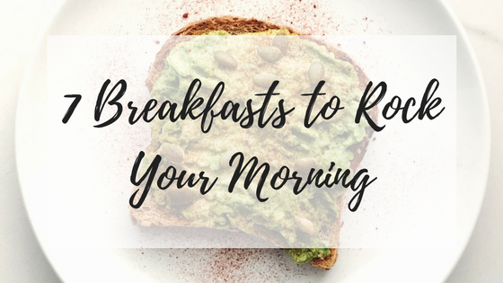 7 Breakfasts to Rock Your Morning